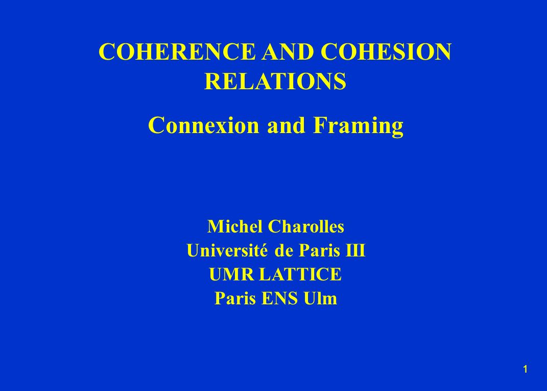 1 COHERENCE AND COHESION RELATIONS Connexion and Framing Michel Charolles Université de Paris III UMR LATTICE Paris ENS Ulm