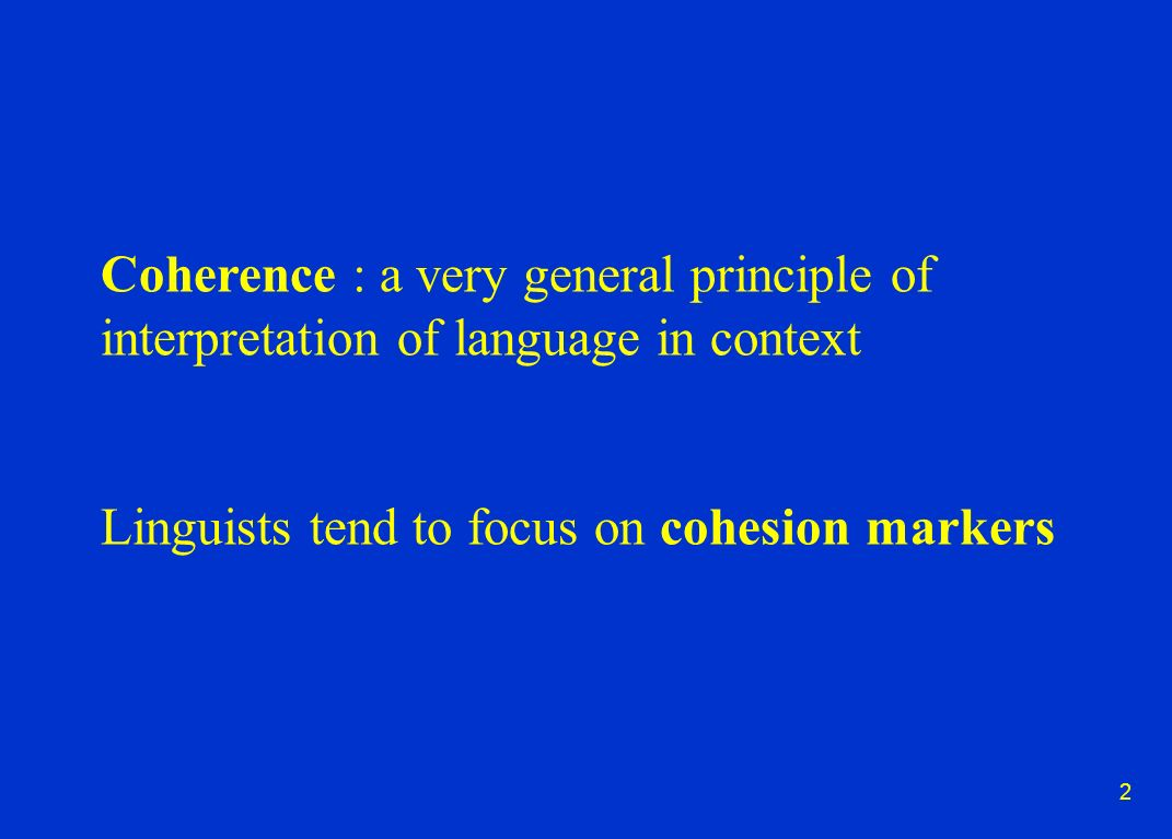 2 Coherence : a very general principle of interpretation of language in context Linguists tend to focus on cohesion markers