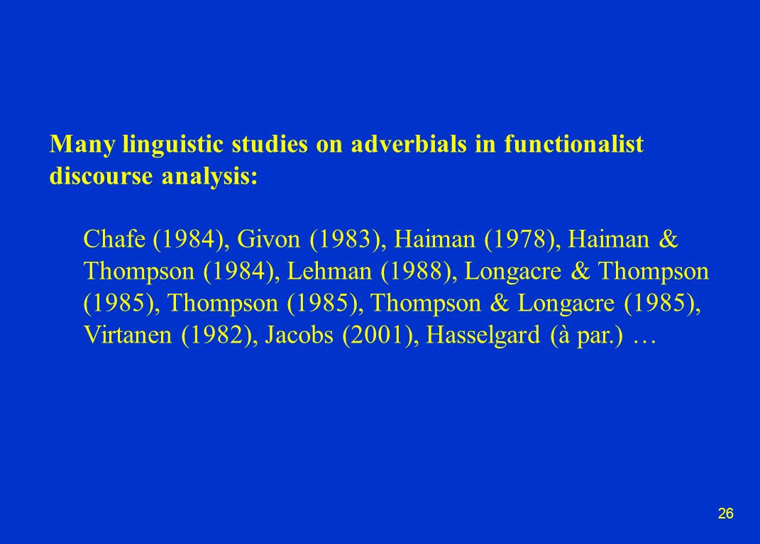 26 Many linguistic studies on adverbials in functionalist discourse analysis: Chafe (1984), Givon (1983), Haiman (1978), Haiman & Thompson (1984), Lehman (1988), Longacre & Thompson (1985), Thompson (1985), Thompson & Longacre (1985), Virtanen (1982), Jacobs (2001), Hasselgard (à par.) …