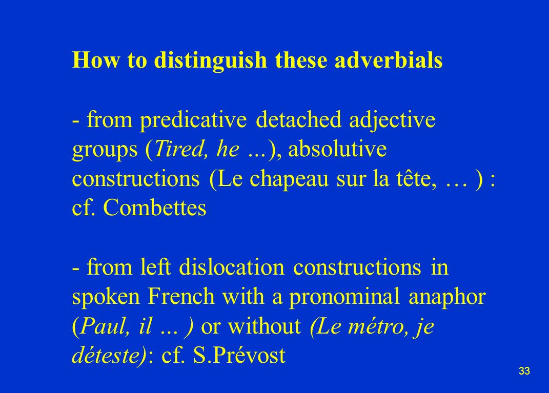 33 How to distinguish these adverbials - from predicative detached adjective groups (Tired, he …), absolutive constructions (Le chapeau sur la tête, … ) : cf.