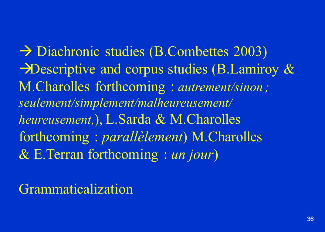 36 Diachronic studies (B.Combettes 2003) Descriptive and corpus studies (B.Lamiroy & M.Charolles forthcoming : autrement/sinon ; seulement/simplement/malheureusement/ heureusement, ), L.Sarda & M.Charolles forthcoming : parallèlement) M.Charolles & E.Terran forthcoming : un jour) Grammaticalization