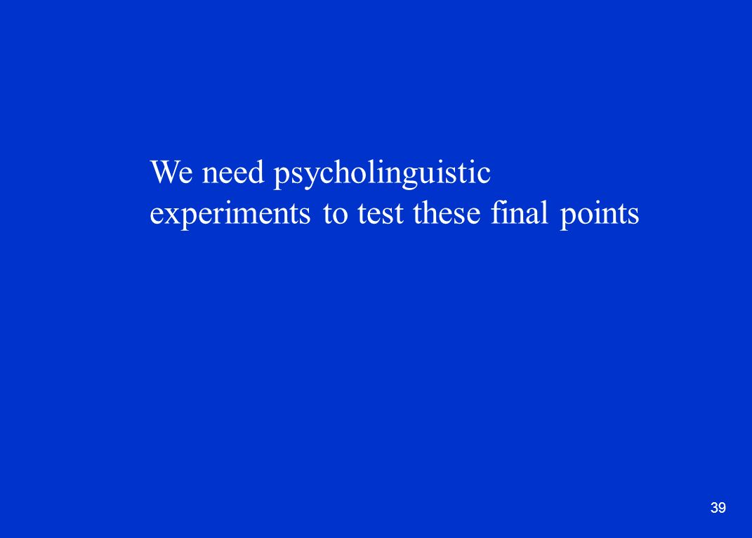 39 We need psycholinguistic experiments to test these final points