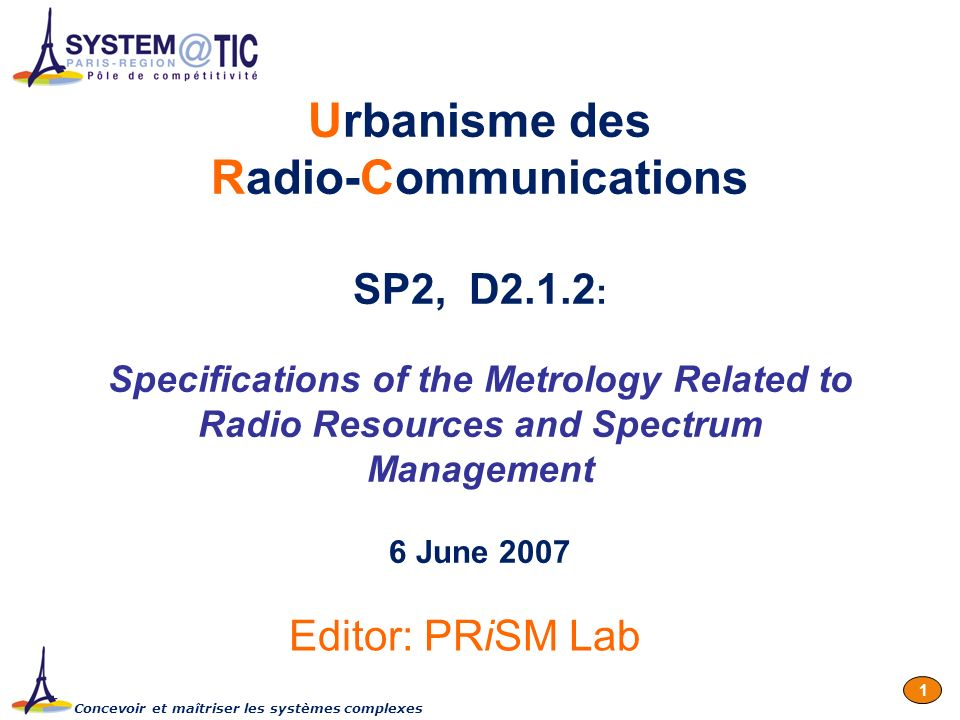 Concevoir et maîtriser les systèmes complexes 1 Urbanisme des Radio-Communications SP2, D2.1.2 : Specifications of the Metrology Related to Radio Resources and Spectrum Management 6 June 2007 Editor: PRiSM Lab