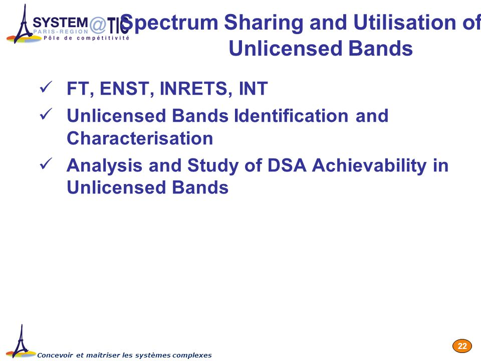 Concevoir et maîtriser les systèmes complexes 22 Spectrum Sharing and Utilisation of Unlicensed Bands FT, ENST, INRETS, INT Unlicensed Bands Identification and Characterisation Analysis and Study of DSA Achievability in Unlicensed Bands