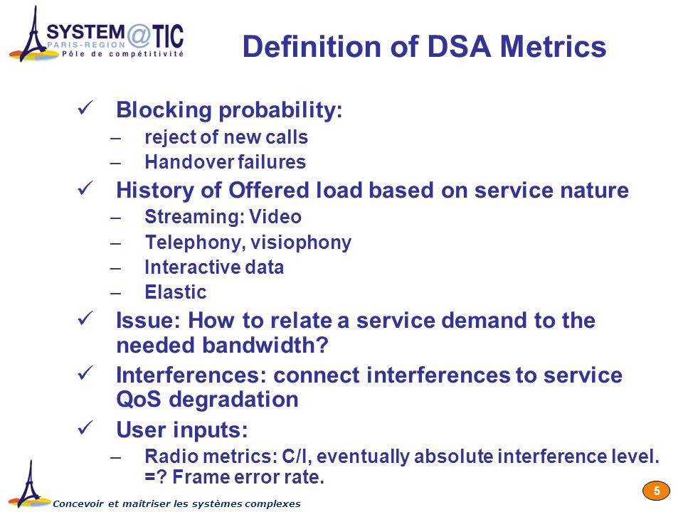 Concevoir et maîtriser les systèmes complexes 5 Definition of DSA Metrics Blocking probability: –reject of new calls –Handover failures History of Offered load based on service nature –Streaming: Video –Telephony, visiophony –Interactive data –Elastic Issue: How to relate a service demand to the needed bandwidth.