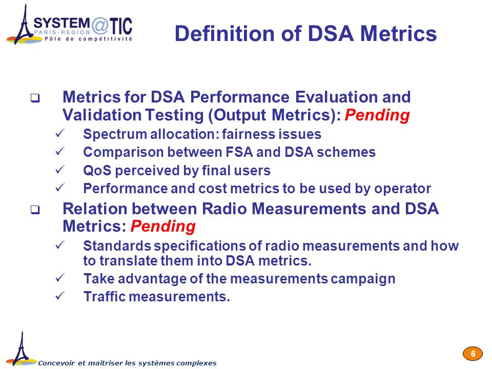 Concevoir et maîtriser les systèmes complexes 6 Definition of DSA Metrics Metrics for DSA Performance Evaluation and Validation Testing (Output Metrics): Pending Spectrum allocation: fairness issues Comparison between FSA and DSA schemes QoS perceived by final users Performance and cost metrics to be used by operator Relation between Radio Measurements and DSA Metrics: Pending Standards specifications of radio measurements and how to translate them into DSA metrics.