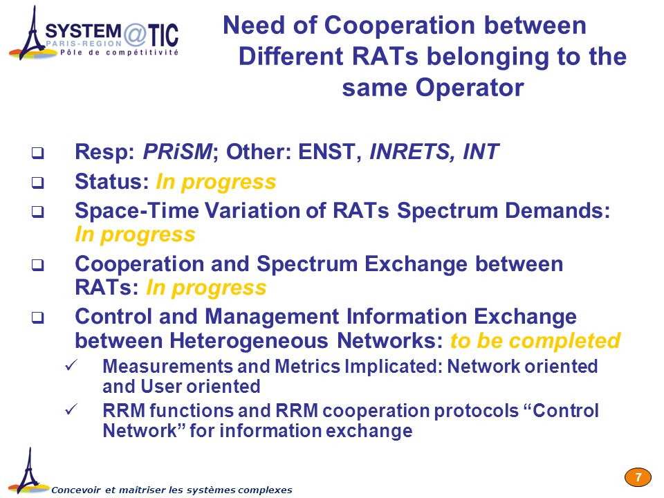 Concevoir et maîtriser les systèmes complexes 7 Need of Cooperation between Different RATs belonging to the same Operator Resp: PRiSM; Other: ENST, INRETS, INT Status: In progress Space-Time Variation of RATs Spectrum Demands: In progress Cooperation and Spectrum Exchange between RATs: In progress Control and Management Information Exchange between Heterogeneous Networks: to be completed Measurements and Metrics Implicated: Network oriented and User oriented RRM functions and RRM cooperation protocols Control Network for information exchange