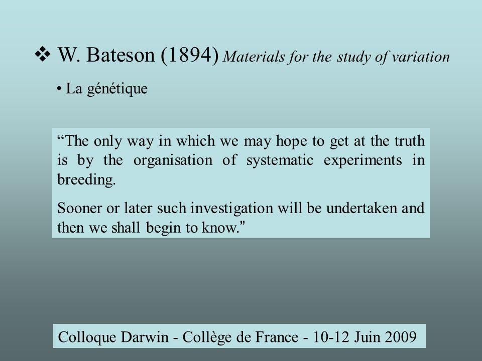 Colloque Darwin - Collège de France - 10-12 Juin 2009 The only way in which we may hope to get at the truth is by the organisation of systematic experiments in breeding.