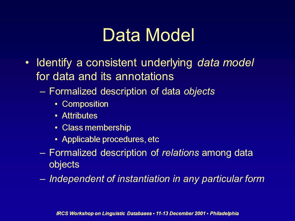 IRCS Workshop on Linguistic Databases 11-13 December 2001 Philadelphia Data Model Identify a consistent underlying data model for data and its annotations –Formalized description of data objects Composition Attributes Class membership Applicable procedures, etc –Formalized description of relations among data objects –Independent of instantiation in any particular form