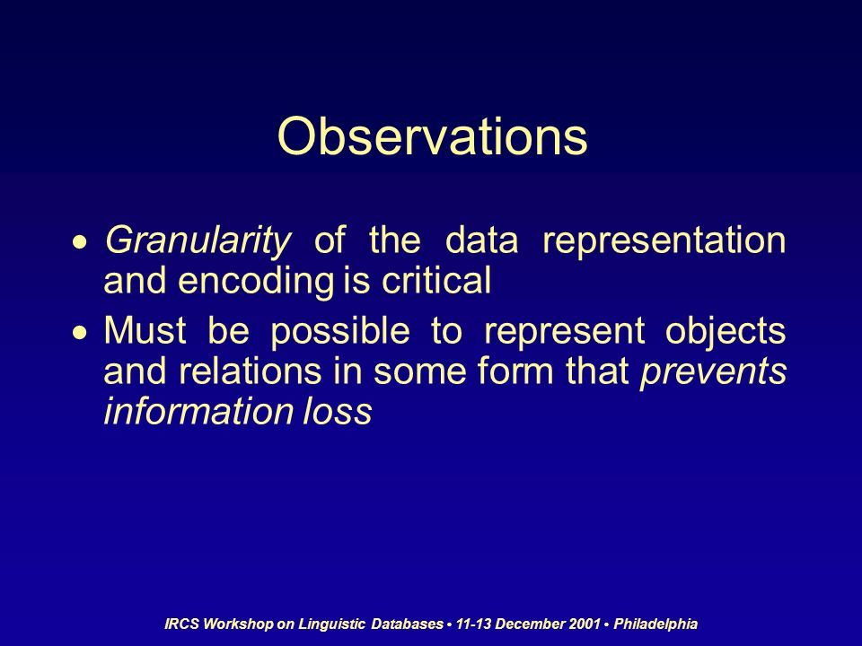 IRCS Workshop on Linguistic Databases 11-13 December 2001 Philadelphia Observations Granularity of the data representation and encoding is critical Must be possible to represent objects and relations in some form that prevents information loss