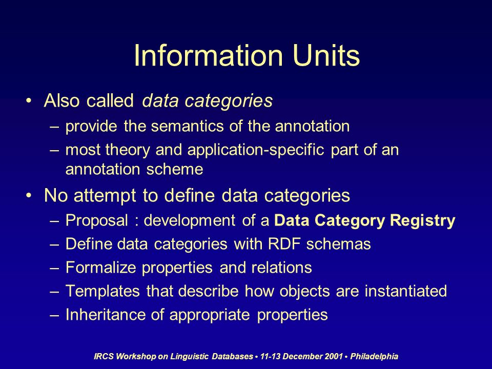 IRCS Workshop on Linguistic Databases 11-13 December 2001 Philadelphia Information Units Also called data categories –provide the semantics of the annotation –most theory and application-specific part of an annotation scheme No attempt to define data categories –Proposal : development of a Data Category Registry –Define data categories with RDF schemas –Formalize properties and relations –Templates that describe how objects are instantiated –Inheritance of appropriate properties