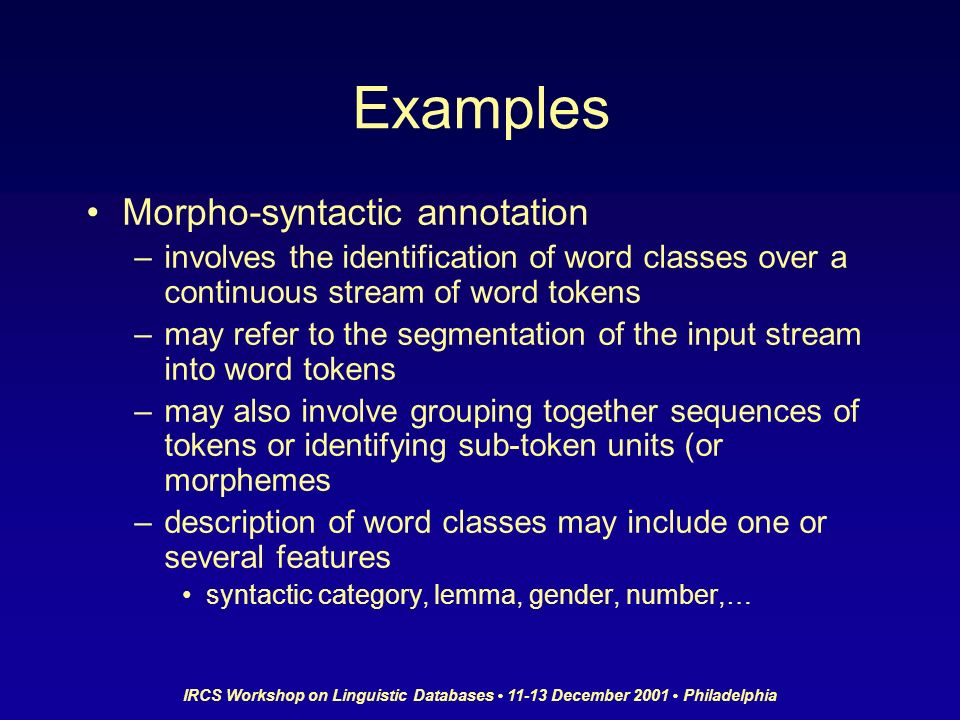 IRCS Workshop on Linguistic Databases 11-13 December 2001 Philadelphia Examples Morpho-syntactic annotation –involves the identification of word classes over a continuous stream of word tokens –may refer to the segmentation of the input stream into word tokens –may also involve grouping together sequences of tokens or identifying sub-token units (or morphemes –description of word classes may include one or several features syntactic category, lemma, gender, number,…
