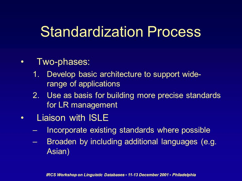 IRCS Workshop on Linguistic Databases 11-13 December 2001 Philadelphia Standardization Process Two-phases: 1.Develop basic architecture to support wide- range of applications 2.Use as basis for building more precise standards for LR management Liaison with ISLE –Incorporate existing standards where possible –Broaden by including additional languages (e.g.