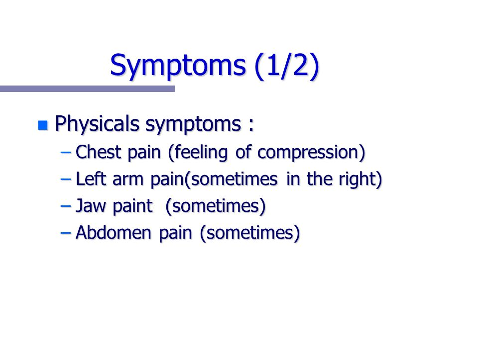 Symptoms (1/2) n Physicals symptoms : –Chest pain (feeling of compression) –Left arm pain(sometimes in the right) –Jaw paint (sometimes) –Abdomen pain (sometimes)