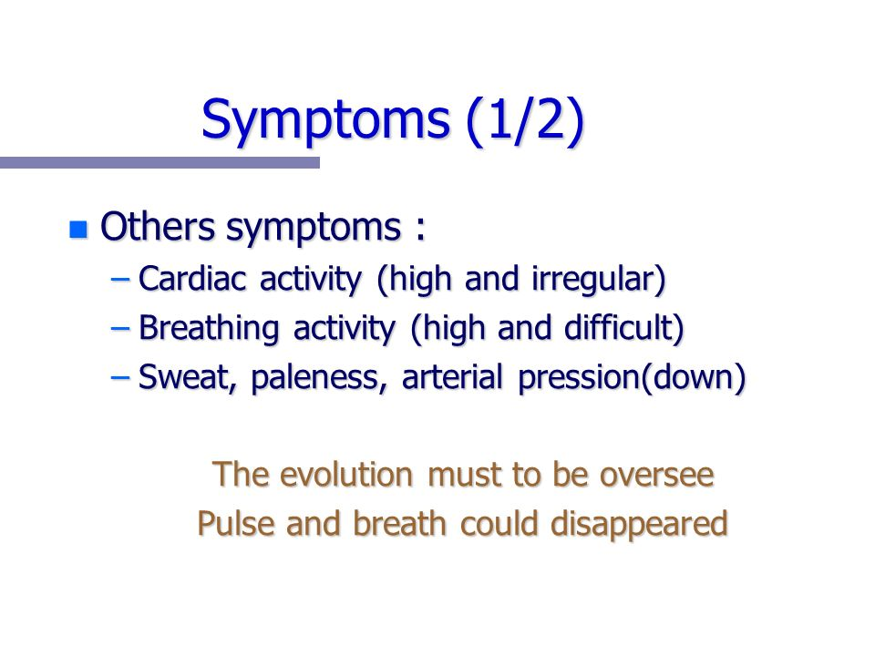 Symptoms (1/2) n Others symptoms : –Cardiac activity (high and irregular) –Breathing activity (high and difficult) –Sweat, paleness, arterial pression(down) The evolution must to be oversee Pulse and breath could disappeared