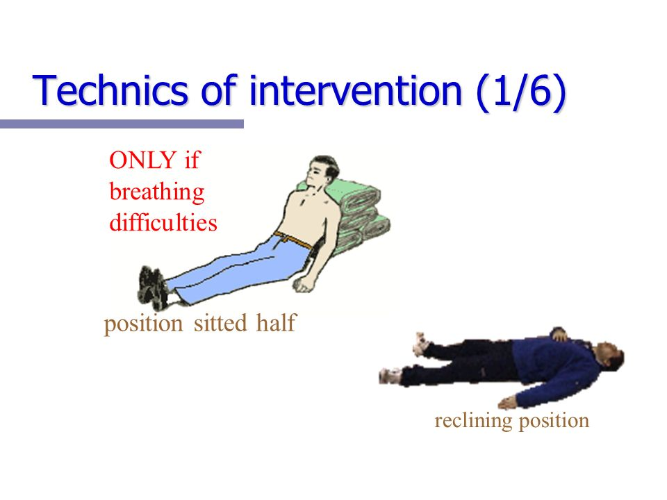 Technics of intervention (1/6) position sitted half ONLY if breathing difficulties reclining position