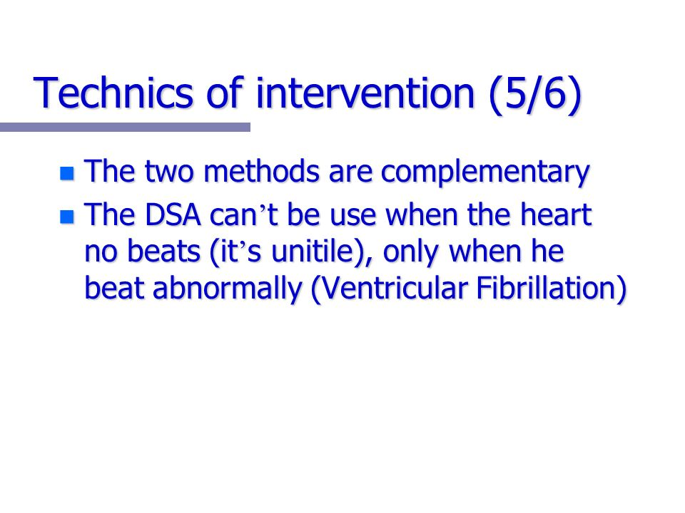 Technics of intervention (5/6) n The two methods are complementary n The DSA can t be use when the heart no beats (it s unitile), only when he beat abnormally (Ventricular Fibrillation)