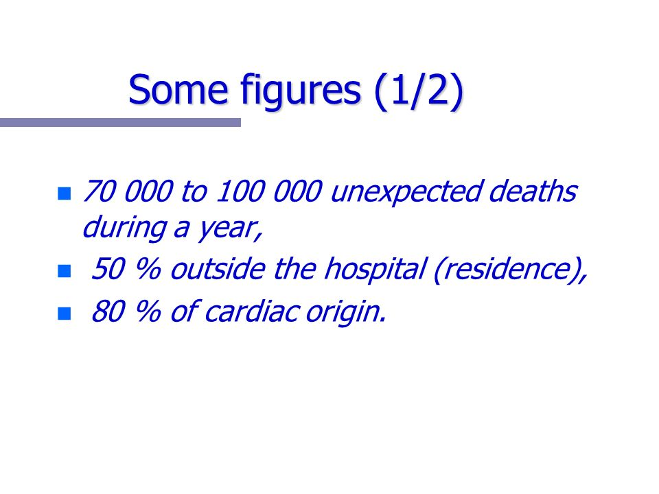 Some figures (1/2) n n 70 000 to 100 000 unexpected deaths during a year, n n 50 % outside the hospital (residence), n n 80 % of cardiac origin.