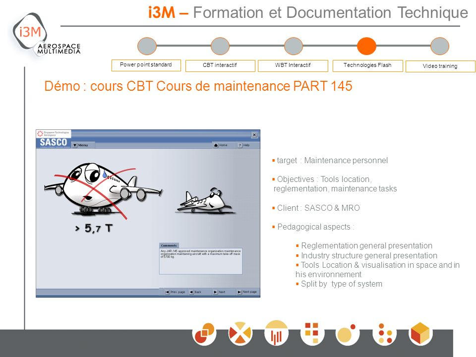 i3M – Formation et Documentation Technique Démo : cours CBT Cours de maintenance PART 145 Power point standard CBT interactifWBT Interactif Video training Technologies Flash target : Maintenance personnel Objectives : Tools location, reglementation, maintenance tasks Client : SASCO & MRO Pedagogical aspects : Reglementation general presentation Industry structure general presentation Tools Location & visualisation in space and in his environnement Split by type of system