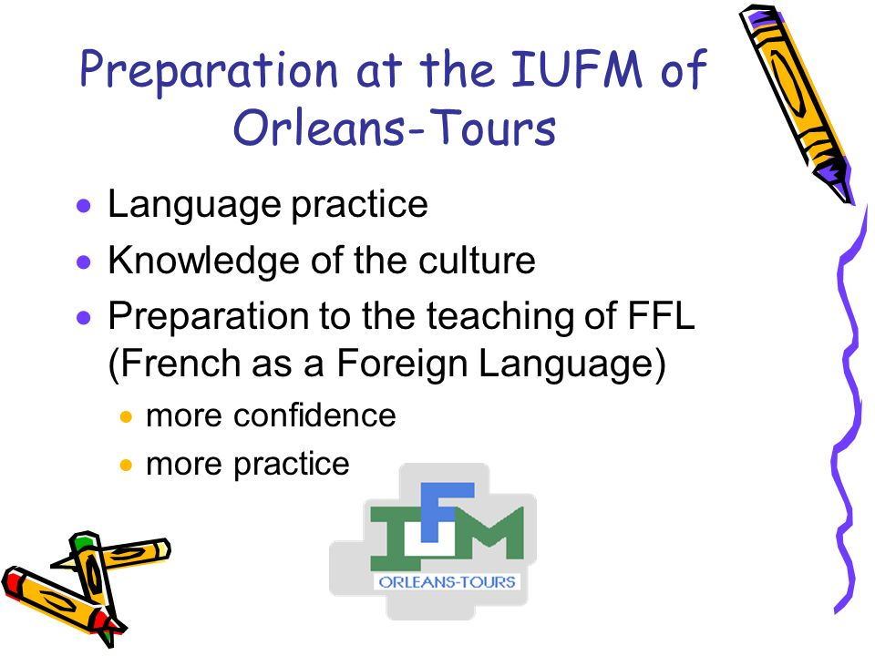 Preparation at the IUFM of Orleans-Tours Language practice Knowledge of the culture Preparation to the teaching of FFL (French as a Foreign Language) more confidence more practice