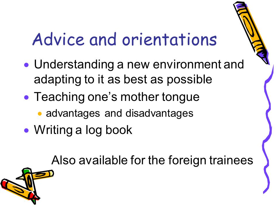Advice and orientations Understanding a new environment and adapting to it as best as possible Teaching ones mother tongue advantages and disadvantages Writing a log book Also available for the foreign trainees