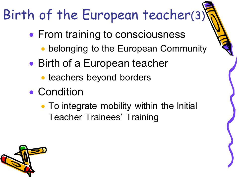 Birth of the European teacher (3) From training to consciousness belonging to the European Community Birth of a European teacher teachers beyond borders Condition To integrate mobility within the Initial Teacher Trainees Training