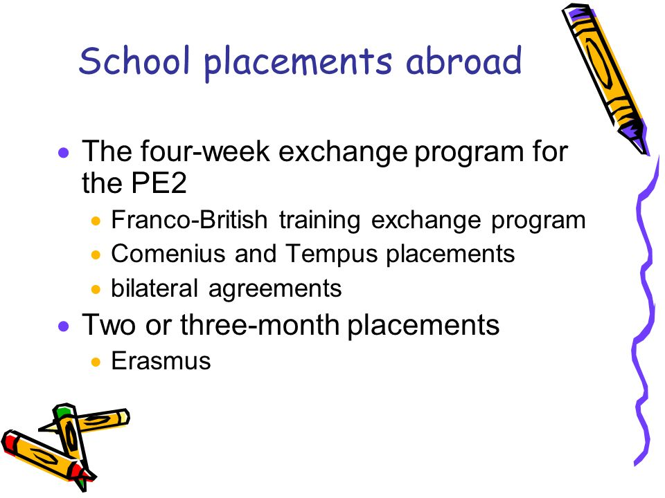 School placements abroad The four-week exchange program for the PE2 Franco-British training exchange program Comenius and Tempus placements bilateral agreements Two or three-month placements Erasmus