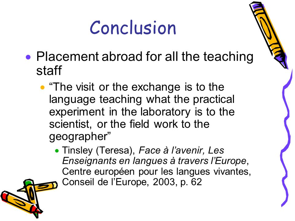 Conclusion Placement abroad for all the teaching staff The visit or the exchange is to the language teaching what the practical experiment in the laboratory is to the scientist, or the field work to the geographer Tinsley (Teresa), Face à lavenir, Les Enseignants en langues à travers lEurope, Centre européen pour les langues vivantes, Conseil de lEurope, 2003, p.