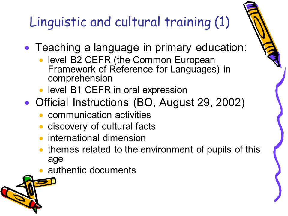 Linguistic and cultural training (1) Teaching a language in primary education: level B2 CEFR (the Common European Framework of Reference for Languages) in comprehension level B1 CEFR in oral expression Official Instructions (BO, August 29, 2002) communication activities discovery of cultural facts international dimension themes related to the environment of pupils of this age authentic documents