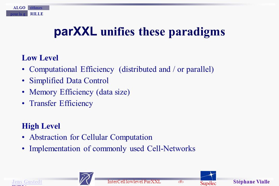 InterCell lowlevel ParXXL 10 Jens Gustedt Jens Gustedt INRIA RILLEpour la g rithmesALGO Stéphane Vialle parXXL unifies these paradigms Low Level Computational Efficiency (distributed and / or parallel) Simplified Data Control Memory Efficiency (data size) Transfer Efficiency High Level Abstraction for Cellular Computation Implementation of commonly used Cell-Networks