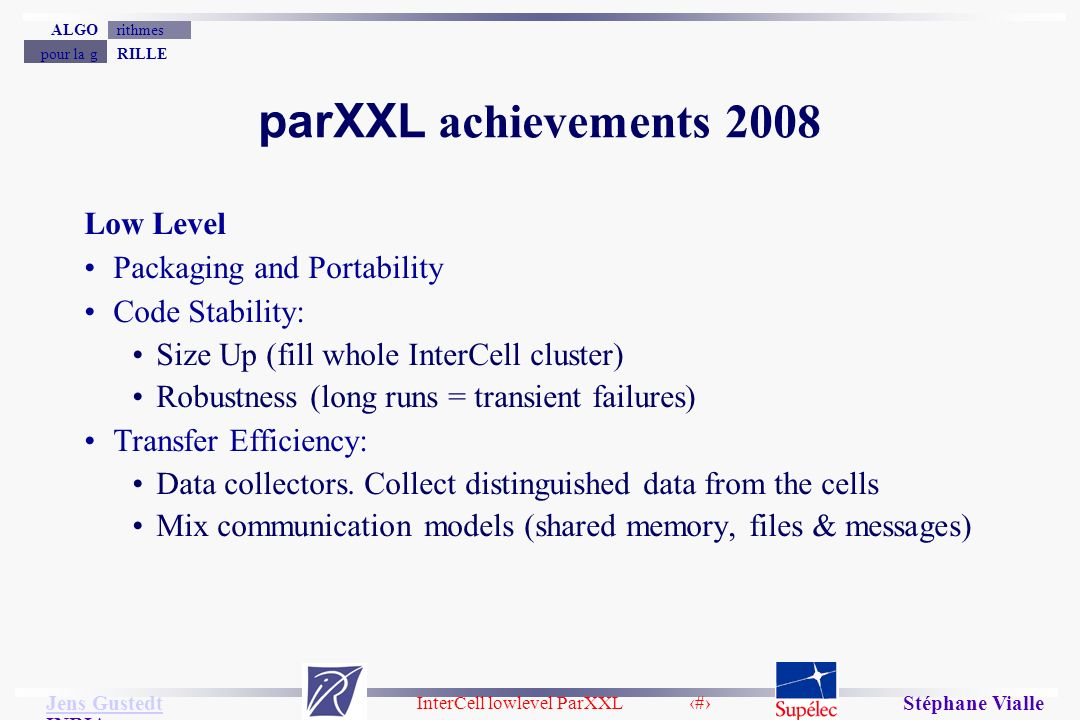 InterCell lowlevel ParXXL 11 Jens Gustedt Jens Gustedt INRIA RILLEpour la g rithmesALGO Stéphane Vialle parXXL achievements 2008 Low Level Packaging and Portability Code Stability: Size Up (fill whole InterCell cluster) Robustness (long runs = transient failures) Transfer Efficiency: Data collectors.