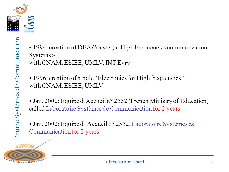 Equipe Systèmes de Communication Christian Rumelhard 2 1994: creation of DEA (Master) « High Frequencies communication Systems » with CNAM, ESIEE, UMLV, INT Evry 1996: creation of a pole Electronics for High frequencies with CNAM, ESIEE, UMLV Jan.