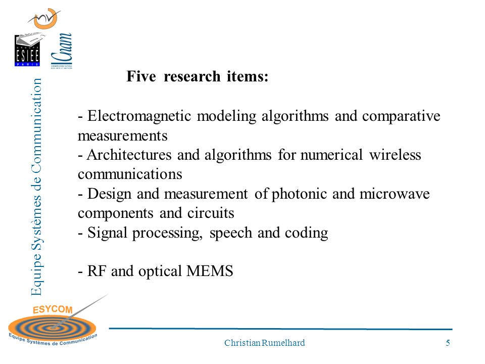 Equipe Systèmes de Communication Christian Rumelhard 5 Five research items: - Electromagnetic modeling algorithms and comparative measurements - Architectures and algorithms for numerical wireless communications - Design and measurement of photonic and microwave components and circuits - Signal processing, speech and coding - RF and optical MEMS