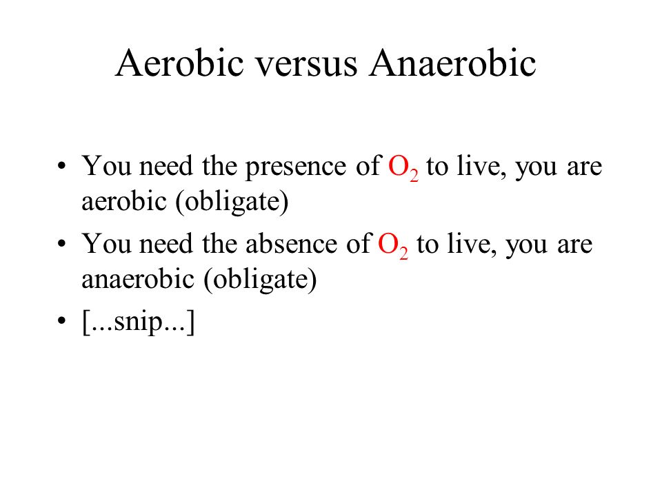 Aerobic versus Anaerobic You need the presence of O 2 to live, you are aerobic (obligate) You need the absence of O 2 to live, you are anaerobic (obligate) [...snip...]