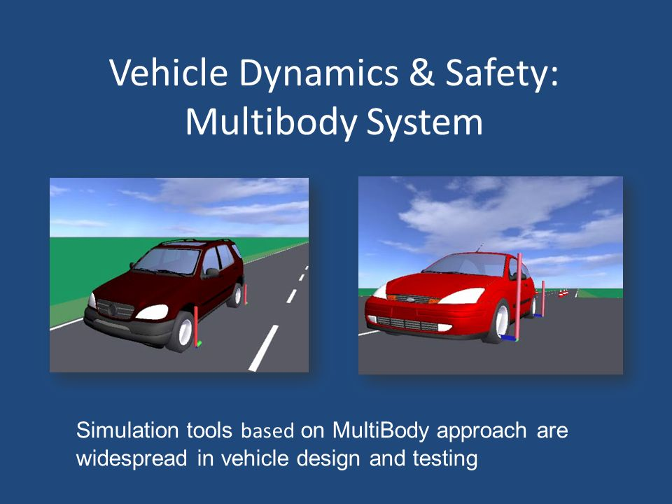 Vehicle Dynamics & Safety: Multibody System Simulation tools based on MultiBody approach are widespread in vehicle design and testing
