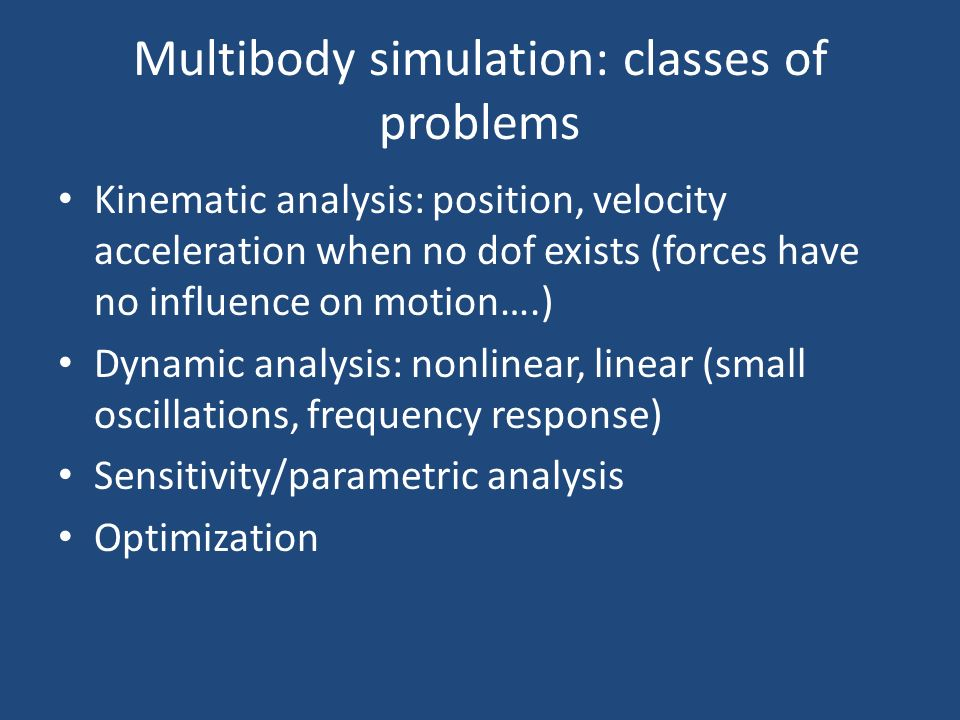 Multibody simulation: classes of problems Kinematic analysis: position, velocity acceleration when no dof exists (forces have no influence on motion….) Dynamic analysis: nonlinear, linear (small oscillations, frequency response) Sensitivity/parametric analysis Optimization