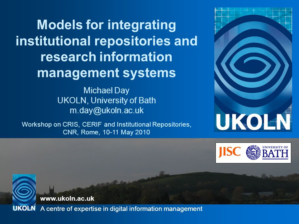 www.ukoln.ac.uk A centre of expertise in digital information management UKOLN is supported by: Models for integrating institutional repositories and research information management systems Michael Day UKOLN, University of Bath m.day@ukoln.ac.uk Workshop on CRIS, CERIF and Institutional Repositories, CNR, Rome, 10-11 May 2010 www.ukoln.ac.uk