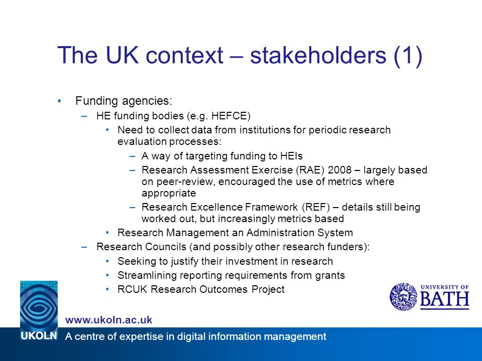 www.ukoln.ac.uk A centre of expertise in digital information management The UK context – stakeholders (1) Funding agencies: –HE funding bodies (e.g.