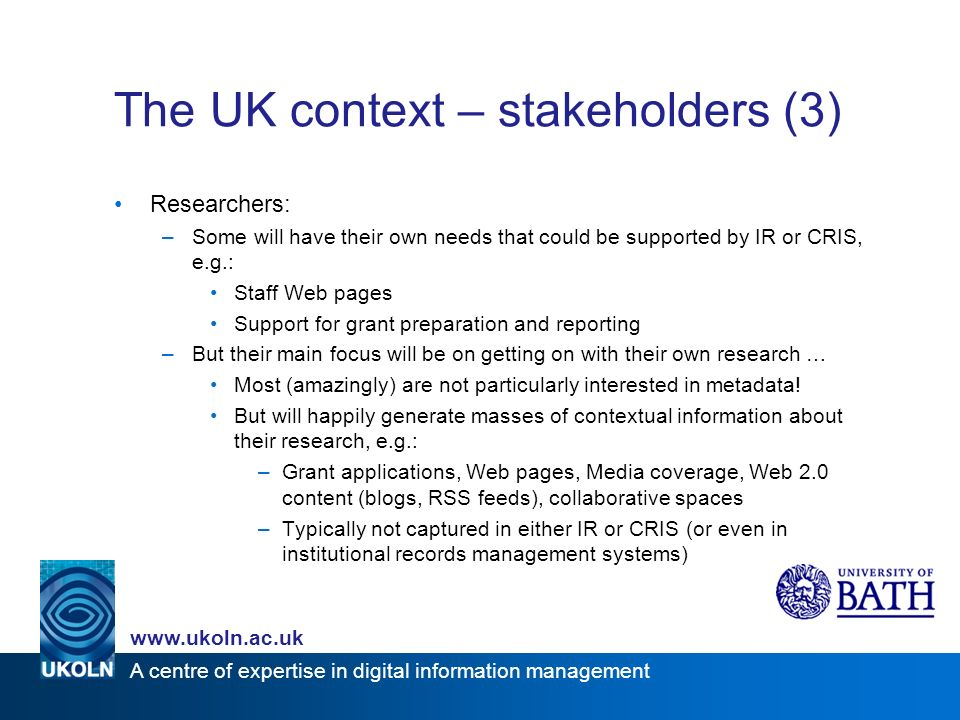 www.ukoln.ac.uk A centre of expertise in digital information management The UK context – stakeholders (3) Researchers: –Some will have their own needs that could be supported by IR or CRIS, e.g.: Staff Web pages Support for grant preparation and reporting –But their main focus will be on getting on with their own research … Most (amazingly) are not particularly interested in metadata.