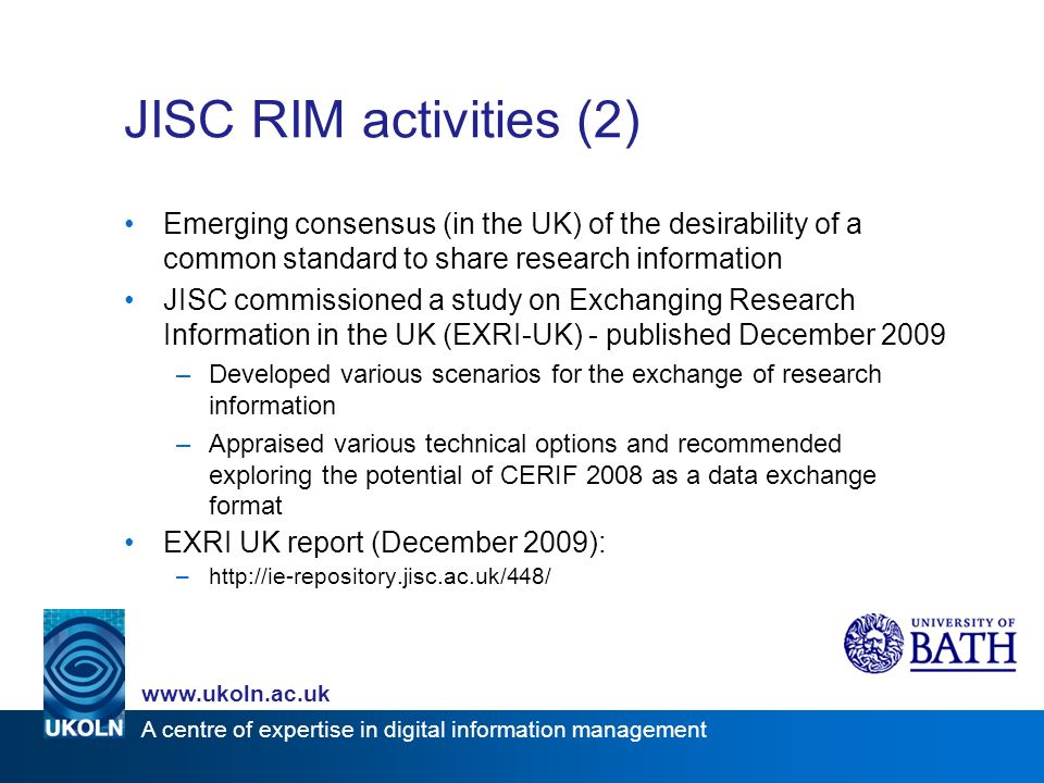 www.ukoln.ac.uk A centre of expertise in digital information management JISC RIM activities (2) Emerging consensus (in the UK) of the desirability of a common standard to share research information JISC commissioned a study on Exchanging Research Information in the UK (EXRI-UK) - published December 2009 –Developed various scenarios for the exchange of research information –Appraised various technical options and recommended exploring the potential of CERIF 2008 as a data exchange format EXRI UK report (December 2009): –http://ie-repository.jisc.ac.uk/448/