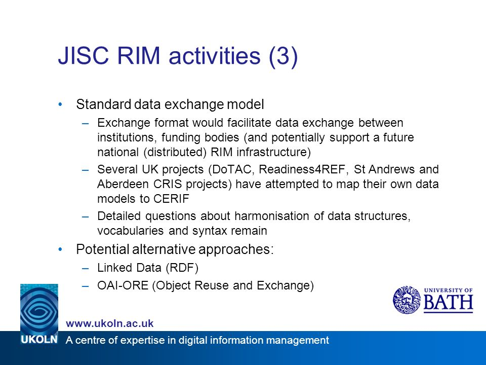 www.ukoln.ac.uk A centre of expertise in digital information management JISC RIM activities (3) Standard data exchange model –Exchange format would facilitate data exchange between institutions, funding bodies (and potentially support a future national (distributed) RIM infrastructure) –Several UK projects (DoTAC, Readiness4REF, St Andrews and Aberdeen CRIS projects) have attempted to map their own data models to CERIF –Detailed questions about harmonisation of data structures, vocabularies and syntax remain Potential alternative approaches: –Linked Data (RDF) –OAI-ORE (Object Reuse and Exchange)