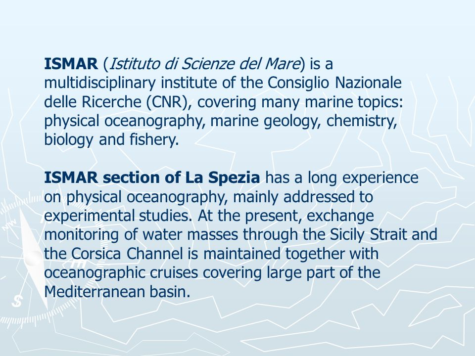 ISMAR (Istituto di Scienze del Mare) is a multidisciplinary institute of the Consiglio Nazionale delle Ricerche (CNR), covering many marine topics: physical oceanography, marine geology, chemistry, biology and fishery.