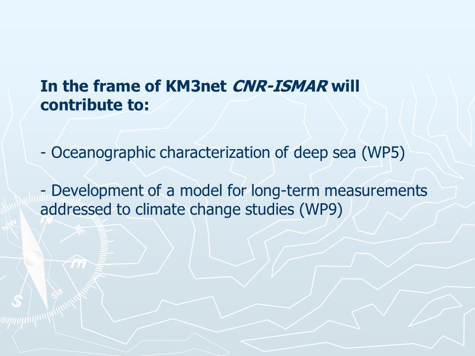 In the frame of KM3net CNR-ISMAR will contribute to: - Oceanographic characterization of deep sea (WP5) - Development of a model for long-term measurements addressed to climate change studies (WP9)
