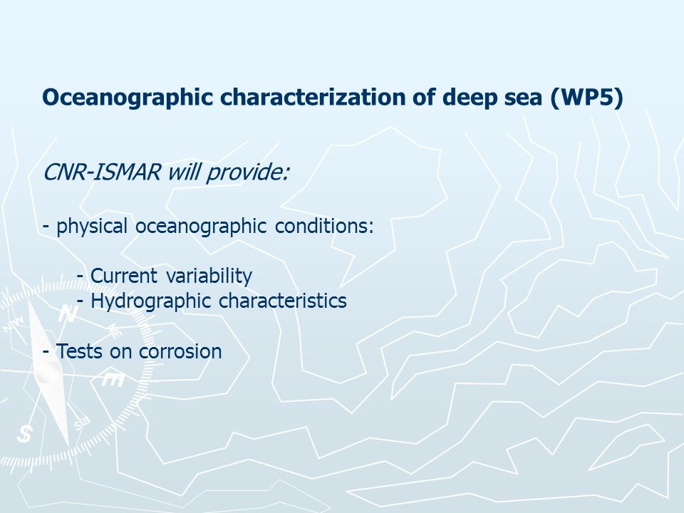 Oceanographic characterization of deep sea (WP5) CNR-ISMAR will provide: - physical oceanographic conditions: - Current variability - Hydrographic characteristics - Tests on corrosion