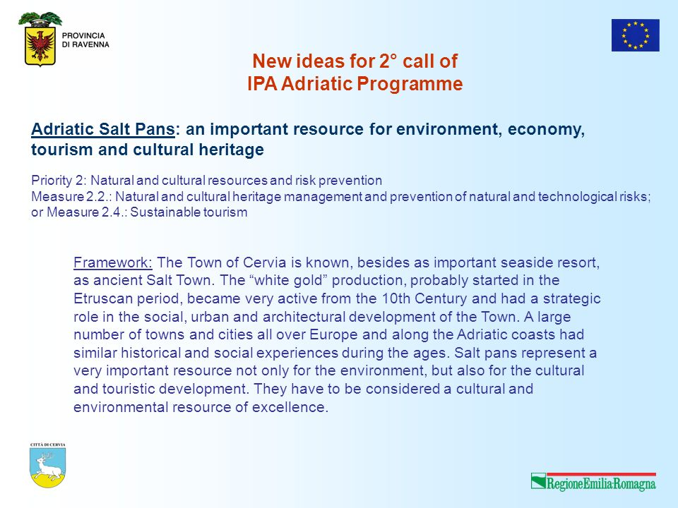 New ideas for 2° call of IPA Adriatic Programme Adriatic Salt Pans: an important resource for environment, economy, tourism and cultural heritage Priority 2: Natural and cultural resources and risk prevention Measure 2.2.: Natural and cultural heritage management and prevention of natural and technological risks; or Measure 2.4.: Sustainable tourism Framework: The Town of Cervia is known, besides as important seaside resort, as ancient Salt Town.