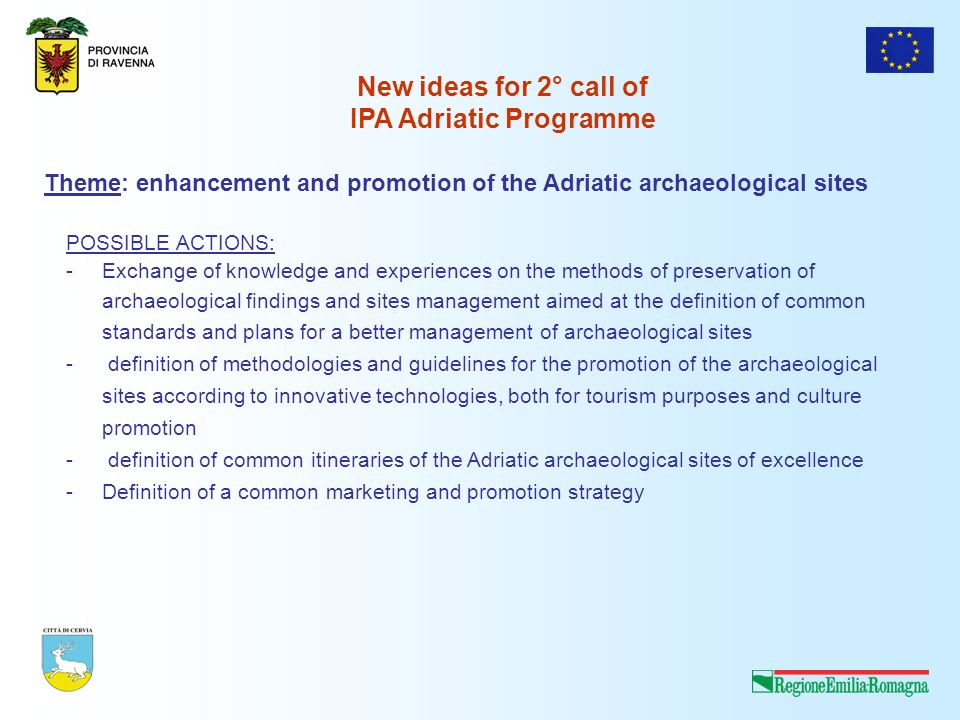 Theme: enhancement and promotion of the Adriatic archaeological sites POSSIBLE ACTIONS: -Exchange of knowledge and experiences on the methods of preservation of archaeological findings and sites management aimed at the definition of common standards and plans for a better management of archaeological sites - definition of methodologies and guidelines for the promotion of the archaeological sites according to innovative technologies, both for tourism purposes and culture promotion - definition of common itineraries of the Adriatic archaeological sites of excellence -Definition of a common marketing and promotion strategy New ideas for 2° call of IPA Adriatic Programme