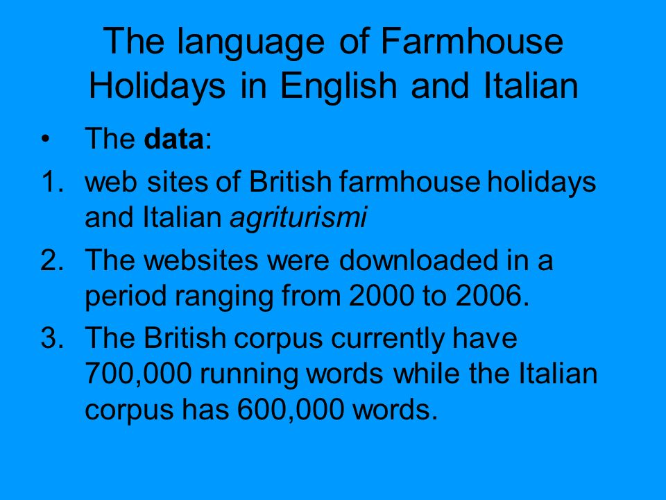 The language of Farmhouse Holidays in English and Italian The data: 1.web sites of British farmhouse holidays and Italian agriturismi 2.The websites were downloaded in a period ranging from 2000 to 2006.