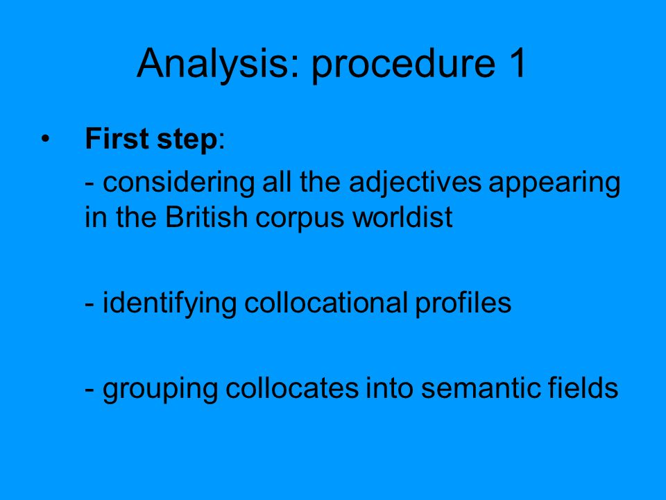 Analysis: procedure 1 First step: - considering all the adjectives appearing in the British corpus worldist - identifying collocational profiles - grouping collocates into semantic fields