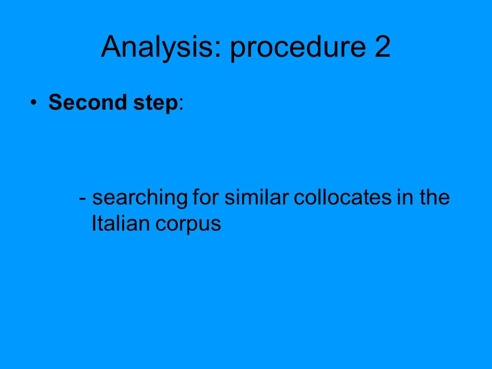 Analysis: procedure 2 Second step: - searching for similar collocates in the Italian corpus