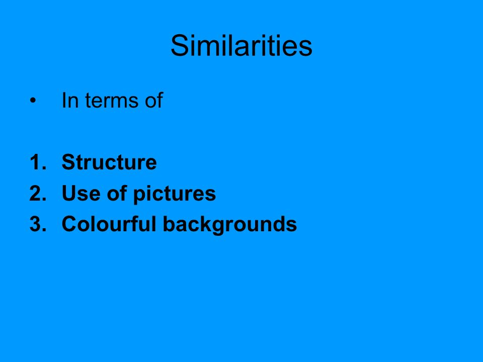 Similarities In terms of 1.Structure 2.Use of pictures 3.Colourful backgrounds